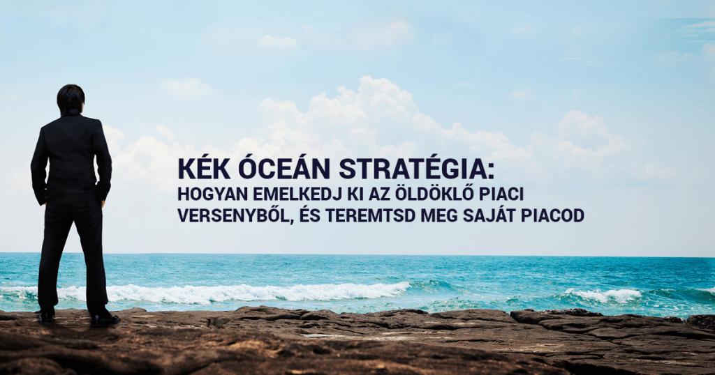 Kék Óceán Stratégia: Hogyan emelkedj ki az öldöklő piaci versenyből, és teremtsd meg saját piacod?