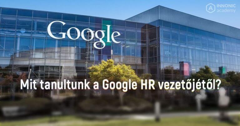 Mit tanultunk a Google HR vezetőjétől? A sikeres szervezetépítés 10 szabály